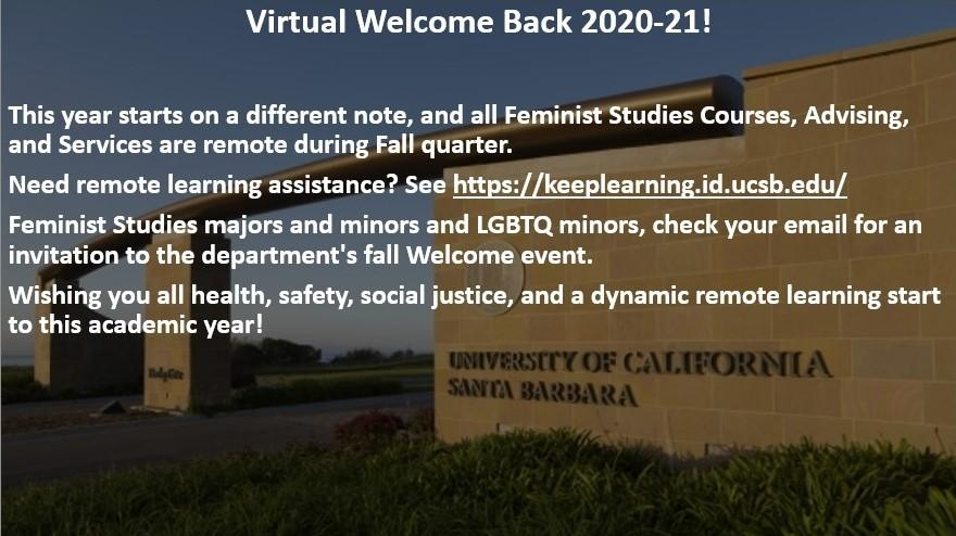 Virtual Welcome Back 2020-21! This year starts on a different note, and all Feminist Studies Courses, Advising, and Services are remote during Fall quarter.  Need remote learning assistance? See https://keeplearning.id.ucsb.edu/ Feminist Studies majors and minors and LGBTQ minors, check your email for an invitation to the department's fall Welcome event. Wishing you all health, safety, social justice, and a dynamic remote learning start to this academic year!